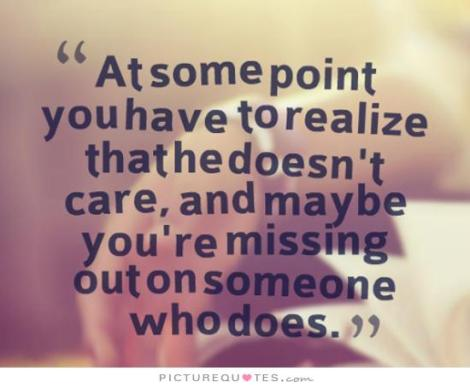 at-some-point-you-have-to-realize-that-he-doesnt-care-and-maybe-youre-missing-out-on-someone-who-does-quote-1